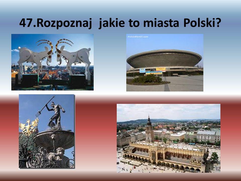 47.Rozpoznaj jakie to miasta Polski?