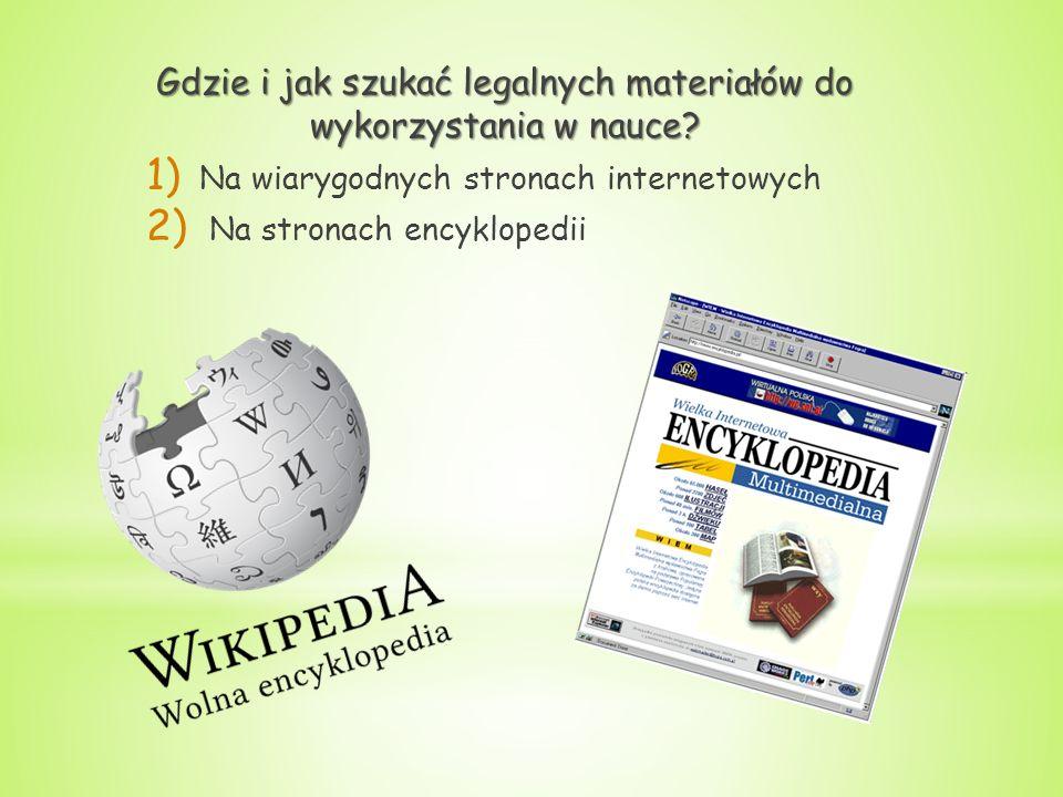 Gdzie i jak szukać legalnych materiałów do wykorzystania w nauce? 1) Na wiarygodnych stronach internetowych 2) Na stronach encyklopedii