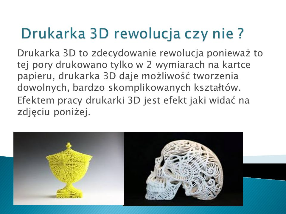 Drukarka 3D to zdecydowanie rewolucja ponieważ to tej pory drukowano tylko w 2 wymiarach na kartce papieru, drukarka 3D daje możliwość tworzenia dowol
