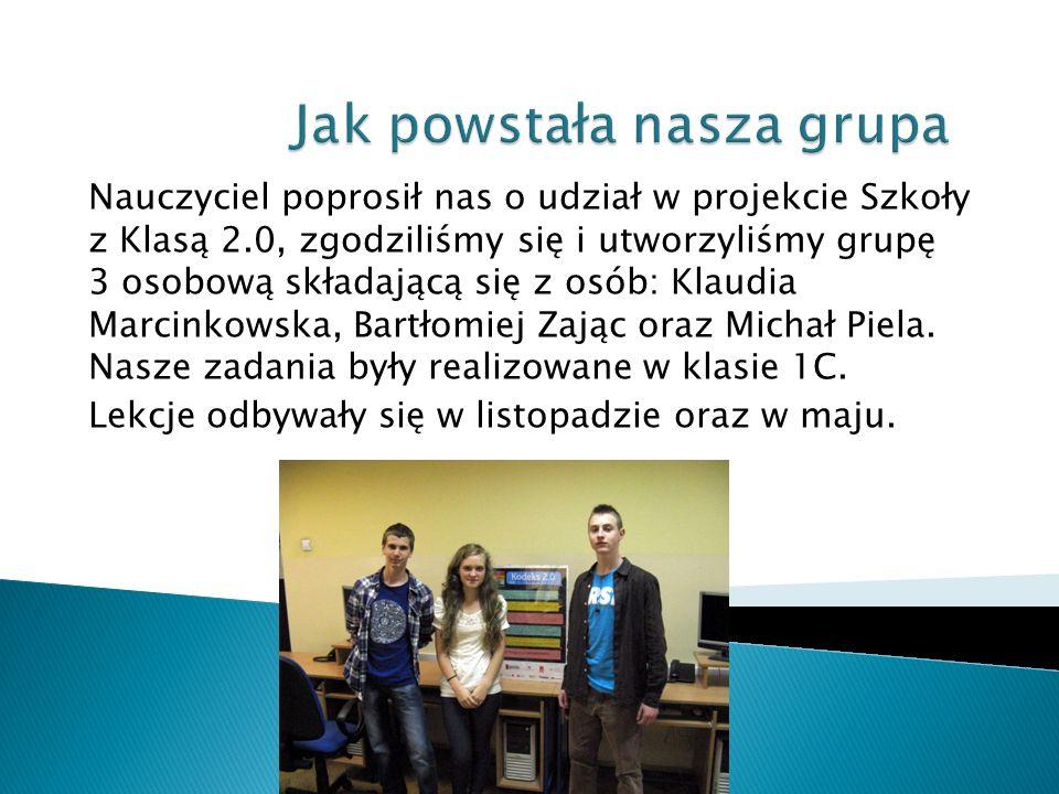 Nauczyciel poprosił nas o udział w projekcie Szkoły z Klasą 2.0, zgodziliśmy się i utworzyliśmy grupę 3 osobową składającą się z osób: Klaudia Marcink