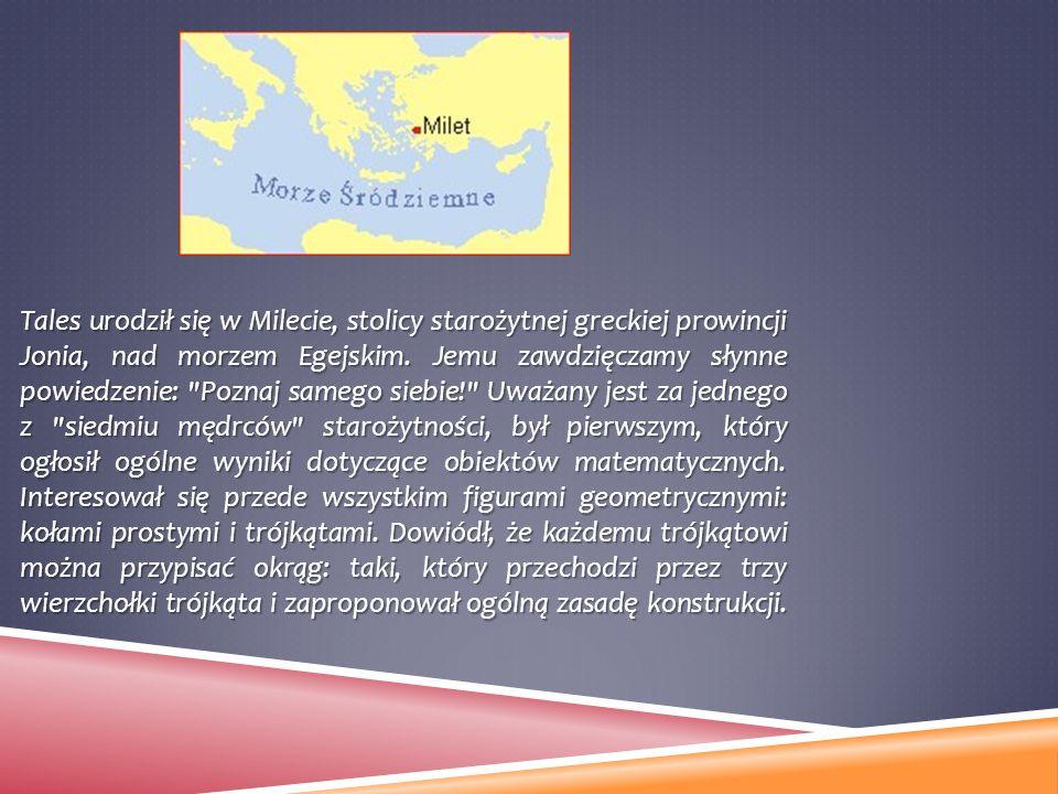 Tales urodził się w Milecie, stolicy starożytnej greckiej prowincji Jonia, nad morzem Egejskim. Jemu zawdzięczamy słynne powiedzenie: