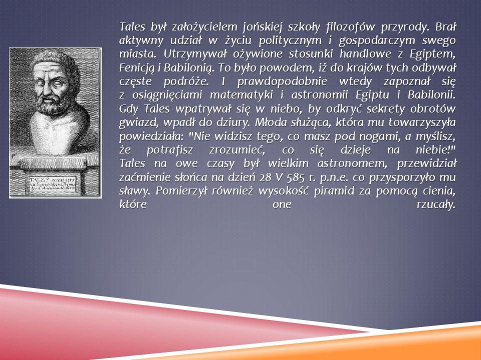 Tales był założycielem jońskiej szkoły filozofów przyrody. Brał aktywny udział w życiu politycznym i gospodarczym swego miasta. Utrzymywał ożywione st