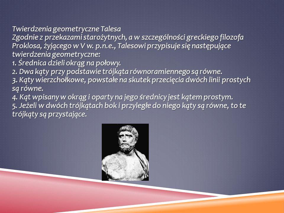 Twierdzenia geometryczne Talesa Zgodnie z przekazami starożytnych, a w szczególności greckiego filozofa Proklosa, żyjącego w V w. p.n.e., Talesowi prz