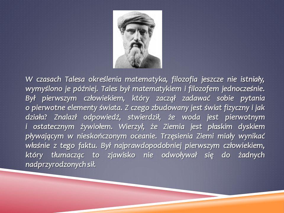 W czasach Talesa określenia matematyka, filozofia jeszcze nie istniały, wymyślono je później. Tales był matematykiem i filozofem jednocześnie. Był pie