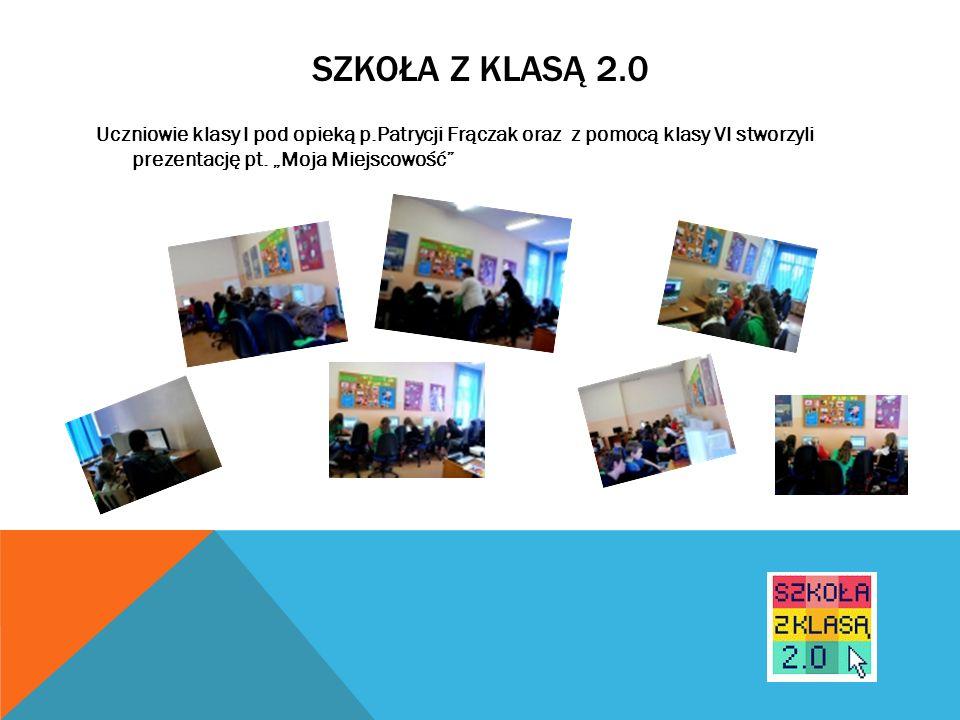 SZKOŁA Z KLASĄ 2.0 Uczniowie klasy I pod opieką p.Patrycji Frączak oraz z pomocą klasy VI stworzyli prezentację pt. Moja Miejscowość