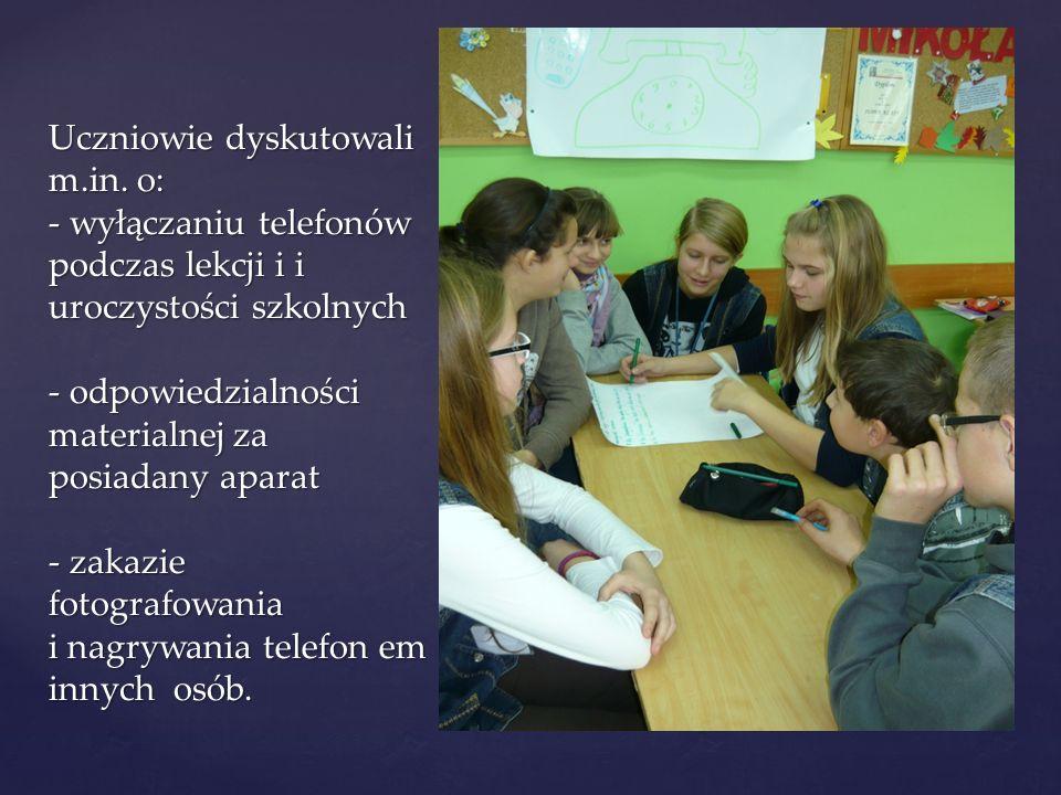 Uczniowie dyskutowali m.in. o: - wyłączaniu telefonów podczas lekcji i i uroczystości szkolnych - odpowiedzialności materialnej za posiadany aparat -