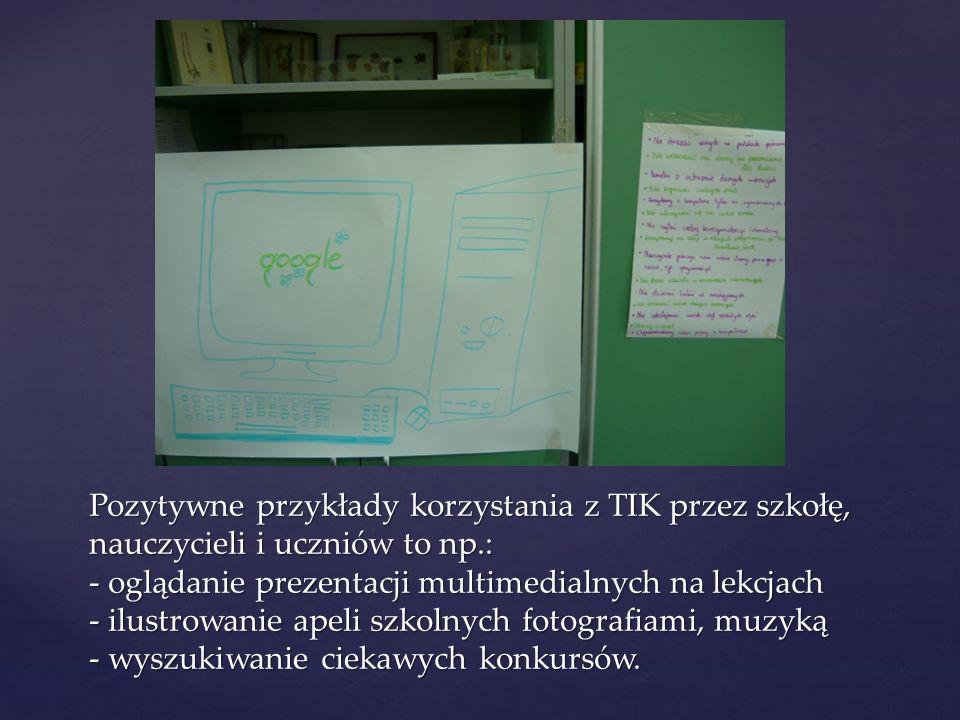 Pozytywne przykłady korzystania z TIK przez szkołę, nauczycieli i uczniów to np.: - oglądanie prezentacji multimedialnych na lekcjach - ilustrowanie a