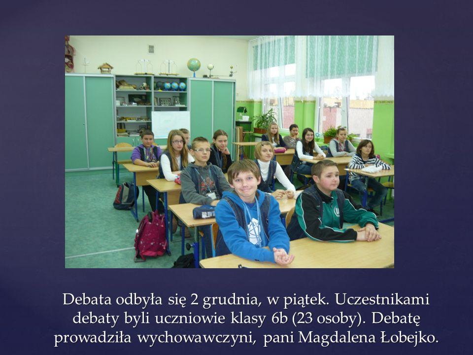 Debata odbyła się 2 grudnia, w piątek. Uczestnikami debaty byli uczniowie klasy 6b (23 osoby). Debatę prowadziła wychowawczyni, pani Magdalena Łobejko