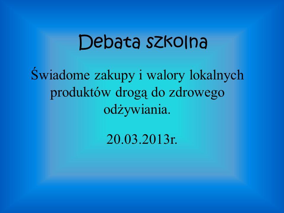 Debata szkolna Świadome zakupy i walory lokalnych produktów drogą do zdrowego odżywiania. 20.03.2013r.