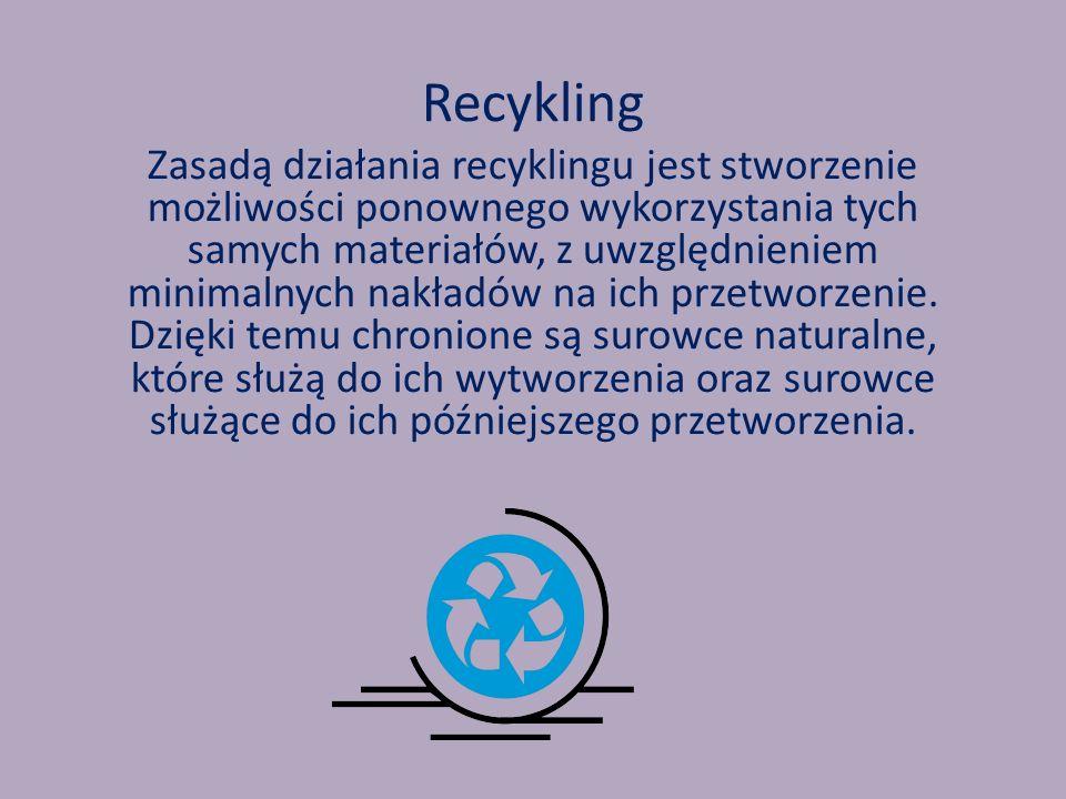 Recykling Zasadą działania recyklingu jest stworzenie możliwości ponownego wykorzystania tych samych materiałów, z uwzględnieniem minimalnych nakładów