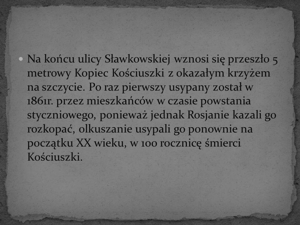 Na końcu ulicy Sławkowskiej wznosi się przeszło 5 metrowy Kopiec Kościuszki z okazałym krzyżem na szczycie. Po raz pierwszy usypany został w 1861r. pr