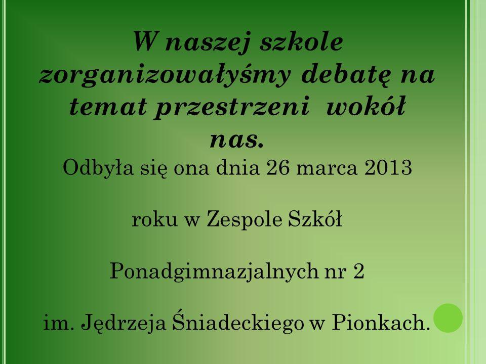 W naszej szkole zorganizowałyśmy debatę na temat przestrzeni wokół nas. Odbyła się ona dnia 26 marca 2013 roku w Zespole Szkół Ponadgimnazjalnych nr 2