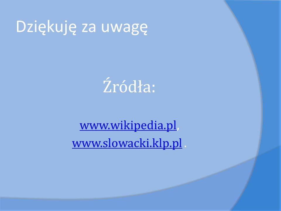 Dziękuję za uwagę Źródła: www.wikipedia.plwww.wikipedia.pl, www.slowacki.klp.plwww.slowacki.klp.pl.