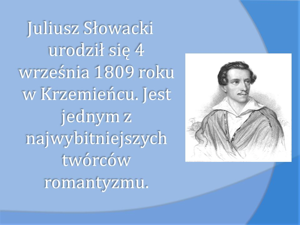 Juliusz Słowacki urodził się 4 września 1809 roku w Krzemieńcu. Jest jednym z najwybitniejszych twórców romantyzmu.