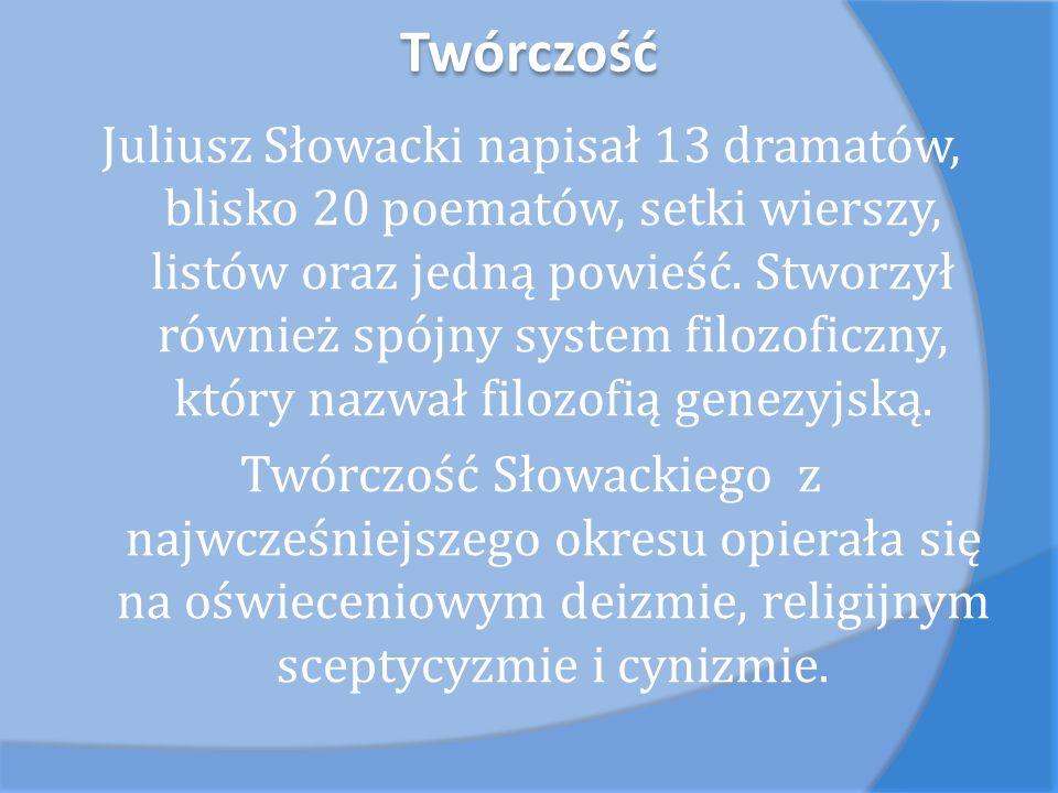 Twórczość Juliusz Słowacki napisał 13 dramatów, blisko 20 poematów, setki wierszy, listów oraz jedną powieść. Stworzył również spójny system filozofic