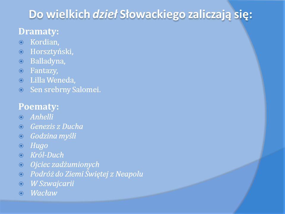 Do wielkich dzieł Słowackiego zaliczają się: Dramaty: Kordian, Horsztyński, Balladyna, Fantazy, Lilla Weneda, Sen srebrny Salomei. Poematy: Anhelli Ge