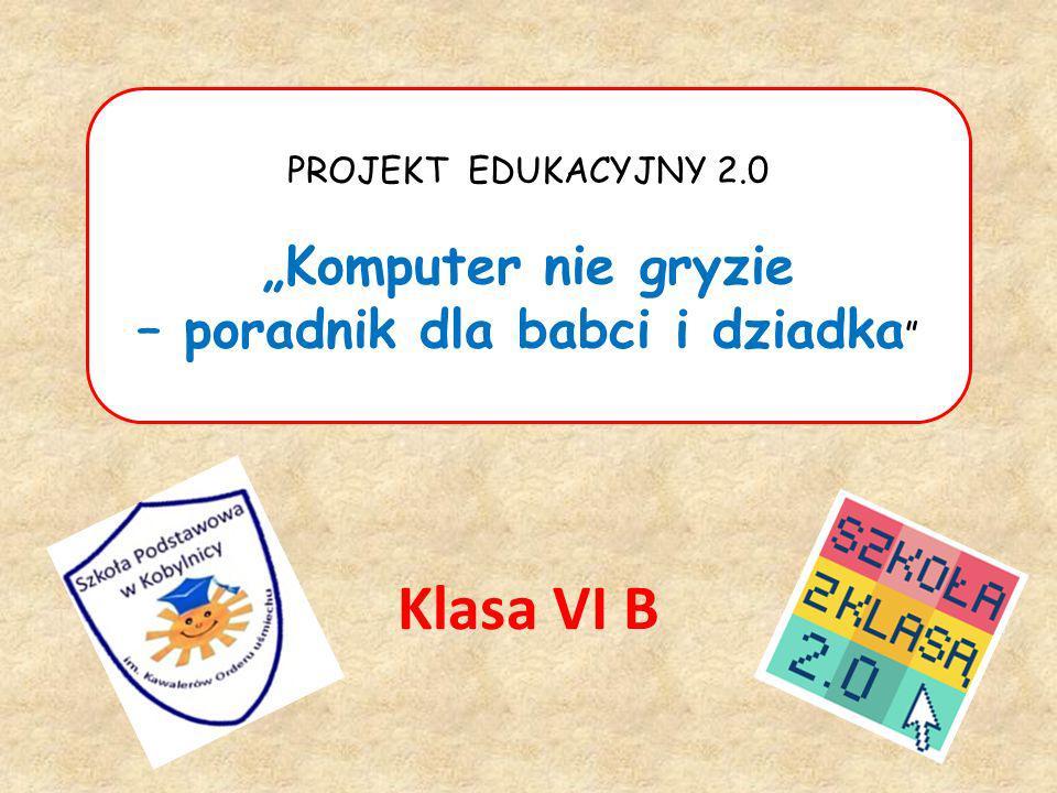 PROJEKT EDUKACYJNY 2.0 Komputer nie gryzie – poradnik dla babci i dziadka Klasa VI B