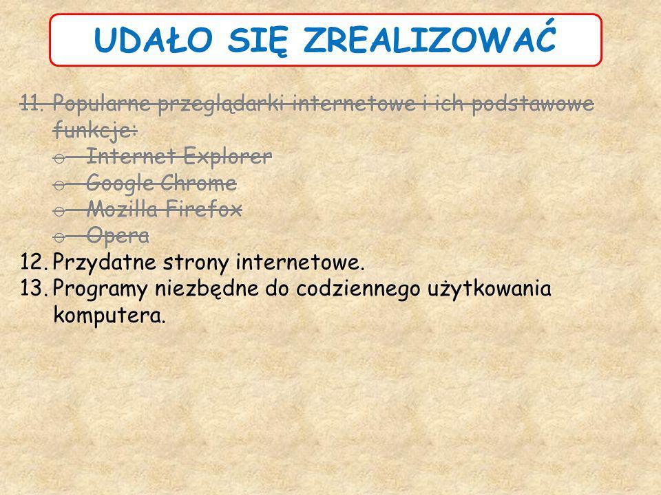 UDAŁO SIĘ ZREALIZOWAĆ 11.Popularne przeglądarki internetowe i ich podstawowe funkcje: o Internet Explorer o Google Chrome o Mozilla Firefox o Opera 12