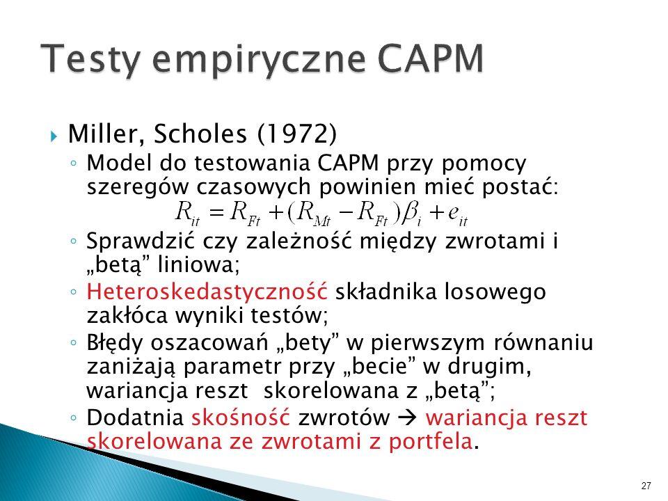 Miller, Scholes (1972) Model do testowania CAPM przy pomocy szeregów czasowych powinien mieć postać: Sprawdzić czy zależność między zwrotami i betą liniowa; Heteroskedastyczność składnika losowego zakłóca wyniki testów; Błędy oszacowań bety w pierwszym równaniu zaniżają parametr przy becie w drugim, wariancja reszt skorelowana z betą; Dodatnia skośność zwrotów wariancja reszt skorelowana ze zwrotami z portfela.
