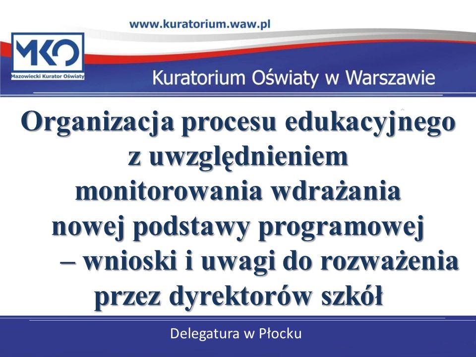 Delegatura w Płocku Organizacja procesu edukacyjnego z uwzględnieniem monitorowania wdrażania nowej podstawy programowej – wnioski i uwagi do rozważen