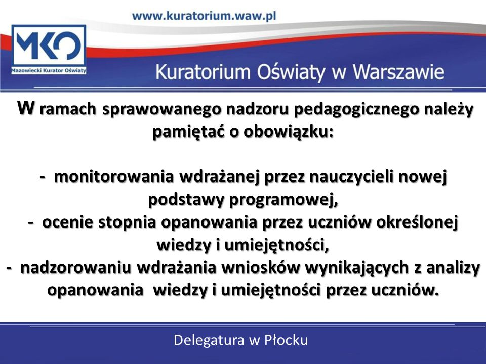 Delegatura w Płocku W ramach sprawowanego nadzoru pedagogicznego należy pamiętać o obowiązku: - monitorowania wdrażanej przez nauczycieli nowej podsta