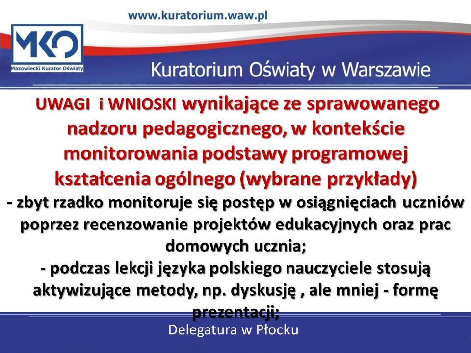 Delegatura w Płocku UWAGI i WNIOSKI wynikające ze sprawowanego nadzoru pedagogicznego, w kontekście monitorowania podstawy programowej kształcenia ogólnego (wybrane przykłady) - zbyt rzadko monitoruje się postęp w osiągnięciach uczniów poprzez recenzowanie projektów edukacyjnych oraz prac domowych ucznia; - podczas lekcji języka polskiego nauczyciele stosują aktywizujące metody, np.