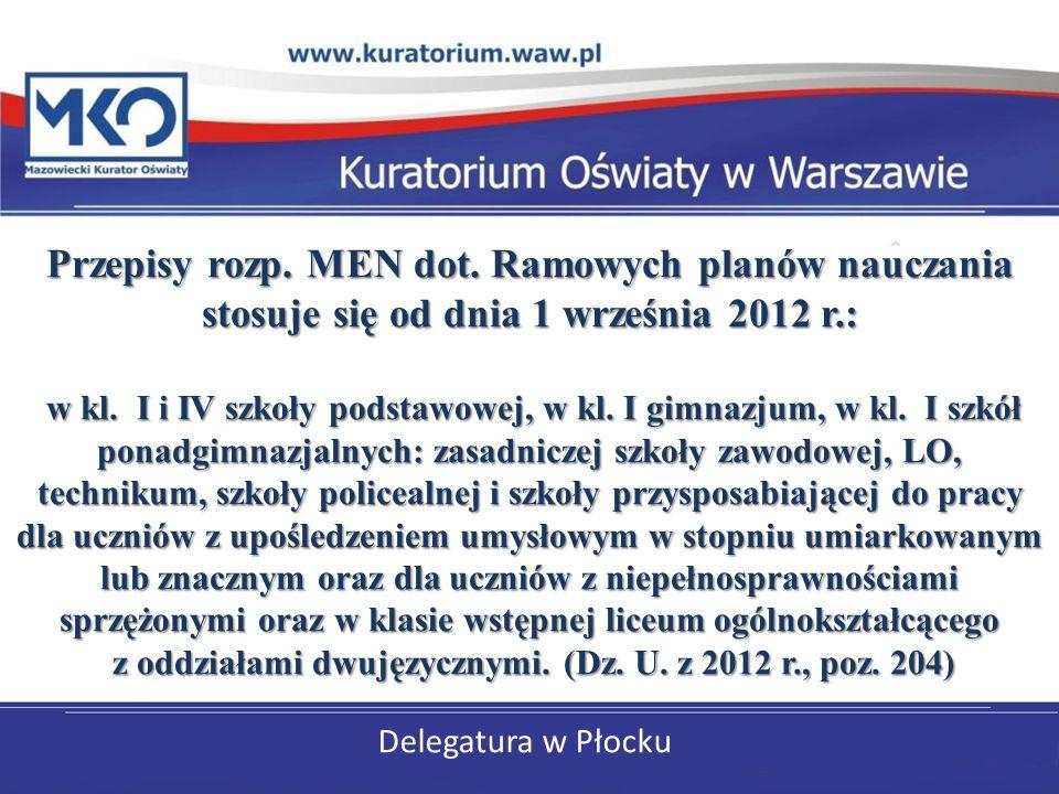 Delegatura w Płocku Przepisy rozp. MEN dot. Ramowych planów nauczania stosuje się od dnia 1 września 2012 r.: w kl. I i IV szkoły podstawowej, w kl. I