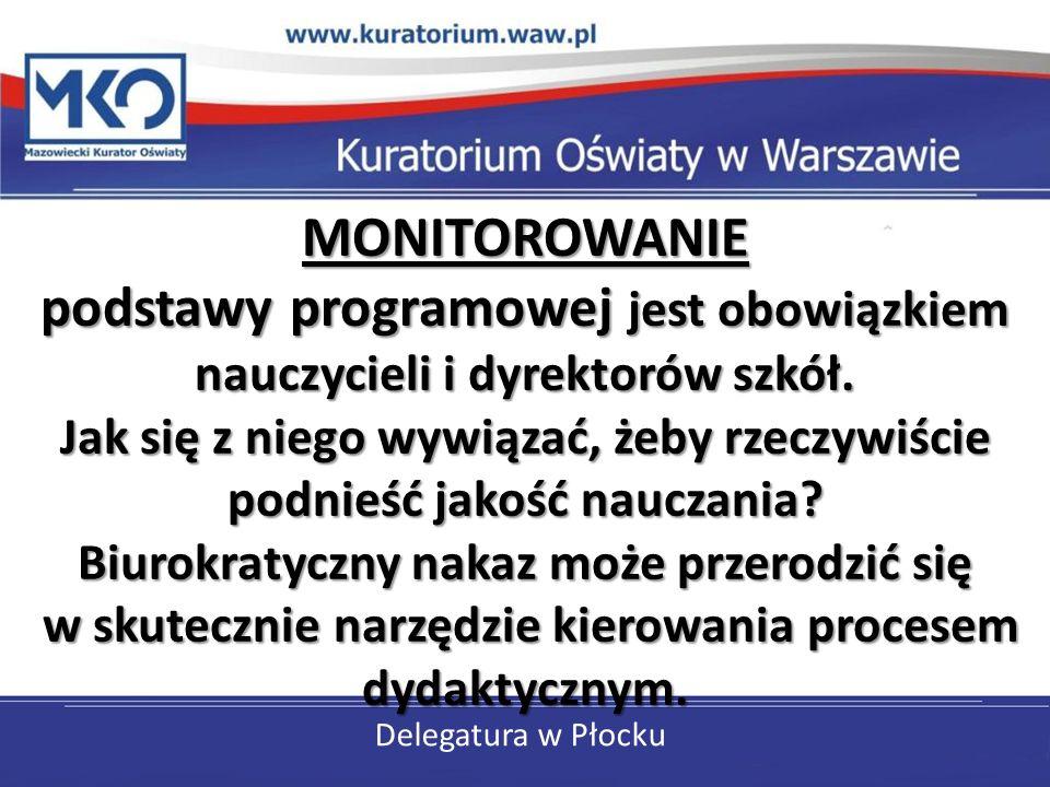 Delegatura w Płocku MONITOROWANIE podstawy programowej jest obowiązkiem nauczycieli i dyrektorów szkół. Jak się z niego wywiązać, żeby rzeczywiście po