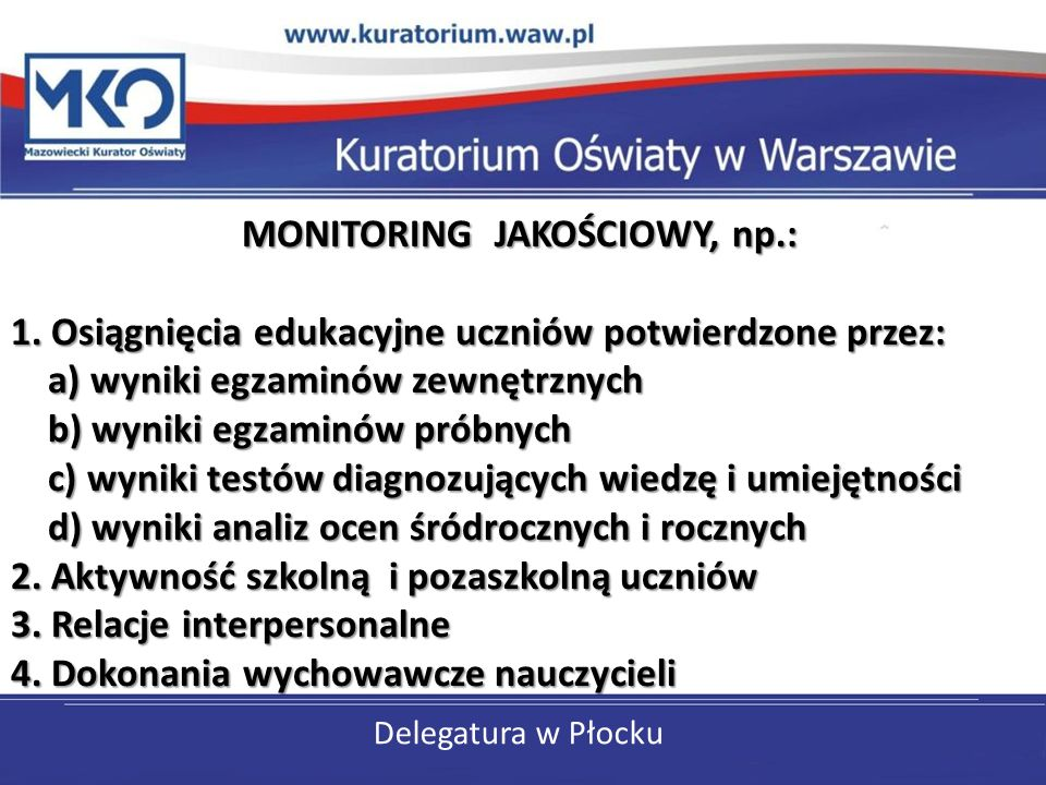 Delegatura w Płocku MONITORING JAKOŚCIOWY, np.: 1. Osiągnięcia edukacyjne uczniów potwierdzone przez: a) wyniki egzaminów zewnętrznych b) wyniki egzam