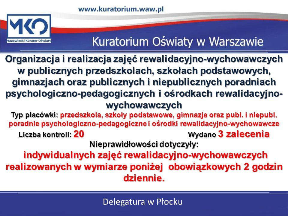 Delegatura w Płocku Organizacja i realizacja zajęć rewalidacyjno-wychowawczych w publicznych przedszkolach, szkołach podstawowych, gimnazjach oraz publicznych i niepublicznych poradniach psychologiczno-pedagogicznych i ośrodkach rewalidacyjno- wychowawczych Typ placówki: przedszkola, szkoły podstawowe, gimnazja oraz publ.