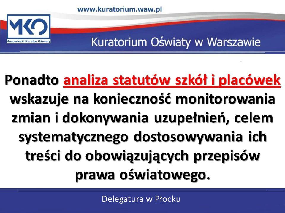 Delegatura w Płocku Ponadto analiza statutów szkół i placówek wskazuje na konieczność monitorowania zmian i dokonywania uzupełnień, celem systematycznego dostosowywania ich treści do obowiązujących przepisów prawa oświatowego.
