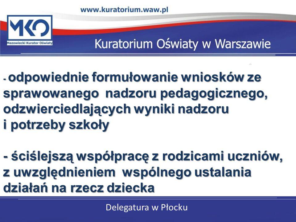 Delegatura w Płocku - odpowiednie formułowanie wniosków ze sprawowanego nadzoru pedagogicznego, odzwierciedlających wyniki nadzoru i potrzeby szkoły - ściślejszą współpracę z rodzicami uczniów, z uwzględnieniem wspólnego ustalania działań na rzecz dziecka