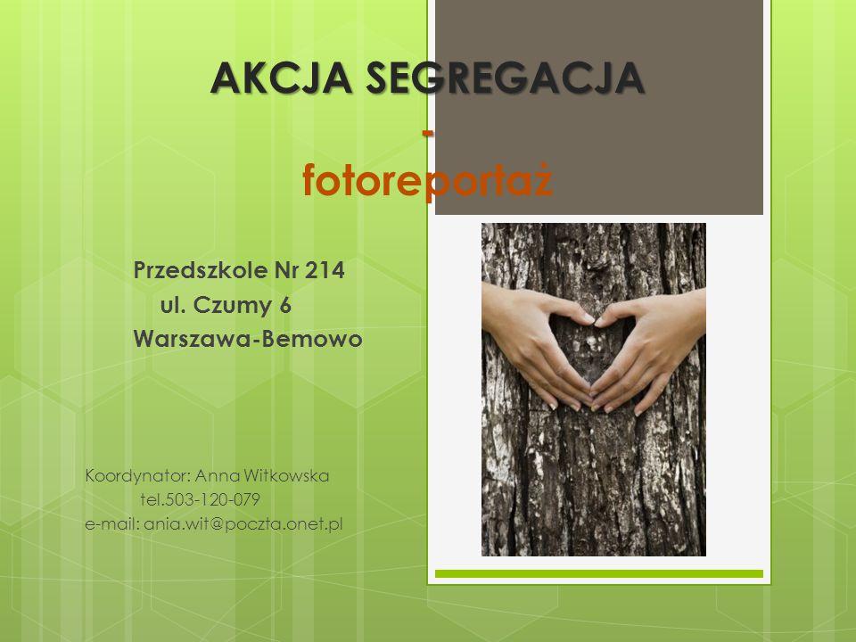AKCJA SEGREGACJA - AKCJA SEGREGACJA - fotoreportaż Przedszkole Nr 214 ul. Czumy 6 Warszawa-Bemowo Koordynator: Anna Witkowska tel.503-120-079 e-mail: