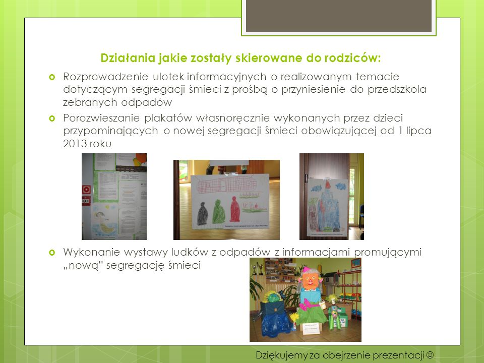 Działania jakie zostały skierowane do rodziców: Rozprowadzenie ulotek informacyjnych o realizowanym temacie dotyczącym segregacji śmieci z prośbą o przyniesienie do przedszkola zebranych odpadów Porozwieszanie plakatów własnoręcznie wykonanych przez dzieci przypominających o nowej segregacji śmieci obowiązującej od 1 lipca 2013 roku Wykonanie wystawy ludków z odpadów z informacjami promującymi nową segregację śmieci Dziękujemy za obejrzenie prezentacji