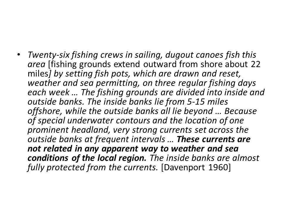 Twenty-six fishing crews in sailing, dugout canoes fish this area [fishing grounds extend outward from shore about 22 miles] by setting fish pots, which are drawn and reset, weather and sea permitting, on three regular fishing days each week … The fishing grounds are divided into inside and outside banks.