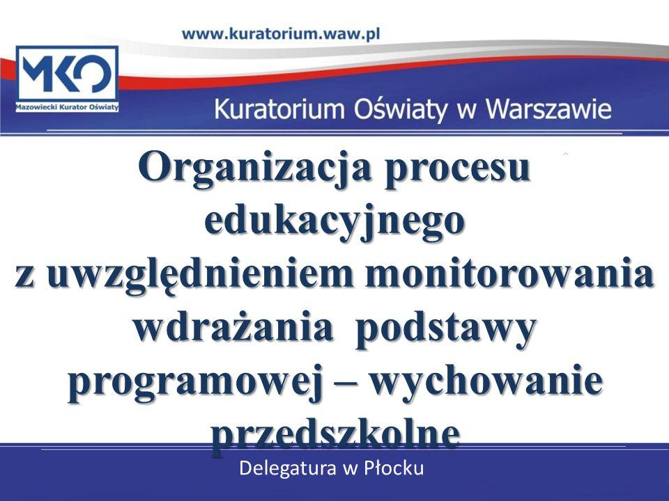 Delegatura w Płocku Organizacja procesu edukacyjnego z uwzględnieniem monitorowania wdrażania podstawy programowej – wychowanie przedszkolne Organizac