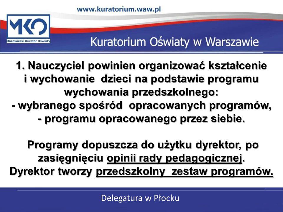 Delegatura w Płocku 1. Nauczyciel powinien organizować kształcenie i wychowanie dzieci na podstawie programu wychowania przedszkolnego: - wybranego sp