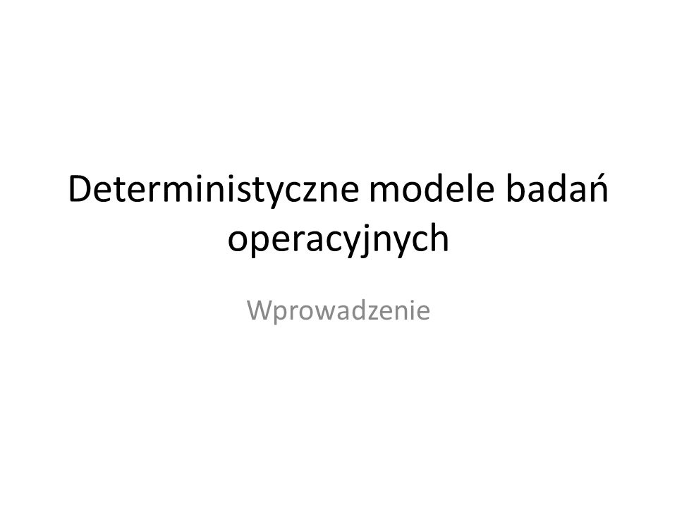 Deterministyczne modele badań operacyjnych Wprowadzenie