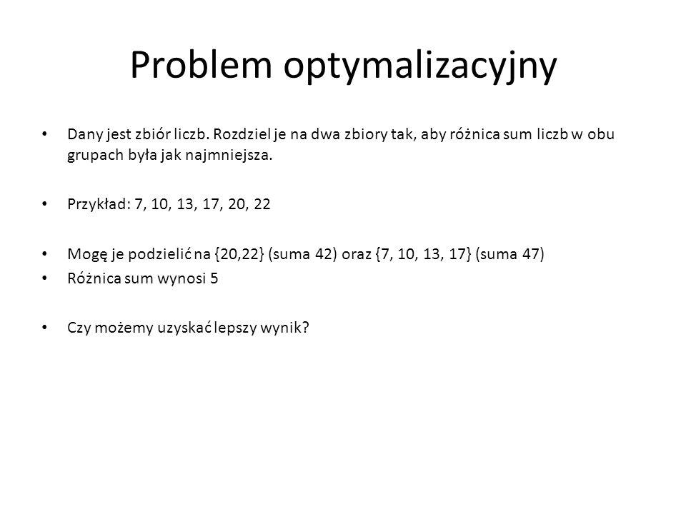 Problem optymalizacyjny Dany jest zbiór liczb. Rozdziel je na dwa zbiory tak, aby różnica sum liczb w obu grupach była jak najmniejsza. Przykład: 7, 1