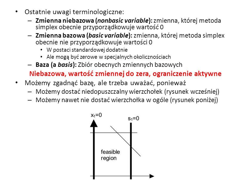 Ostatnie uwagi terminologiczne: – Zmienna niebazowa (nonbasic variable): zmienna, której metoda simplex obecnie przyporządkowuje wartość 0 – Zmienna b