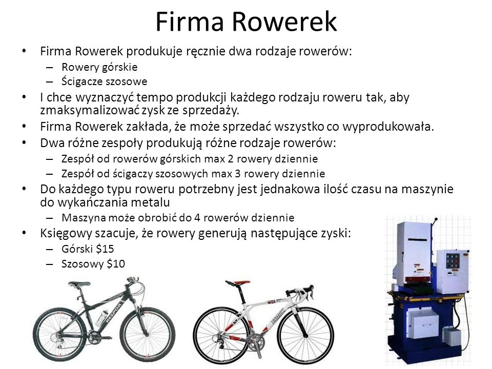 Firma Rowerek Firma Rowerek produkuje ręcznie dwa rodzaje rowerów: – Rowery górskie – Ścigacze szosowe I chce wyznaczyć tempo produkcji każdego rodzaj