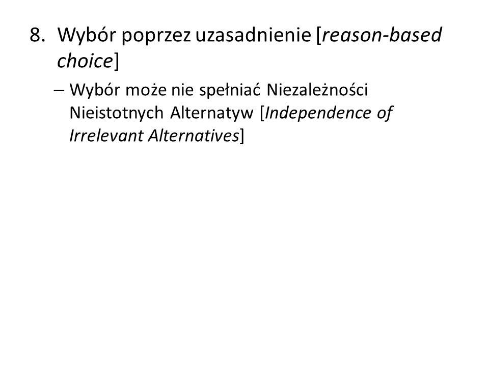 8.Wybór poprzez uzasadnienie [reason-based choice] – Wybór może nie spełniać Niezależności Nieistotnych Alternatyw [Independence of Irrelevant Alterna