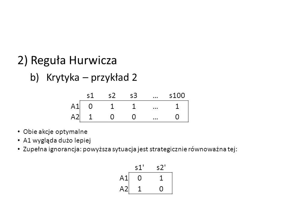 2) Reguła Hurwicza b)Krytyka – przykład 2 s1s2s3…s100 A1011…1 A2100…0 Obie akcje optymalne A1 wygląda dużo lepiej Zupełna ignorancja: powyższa sytuacj