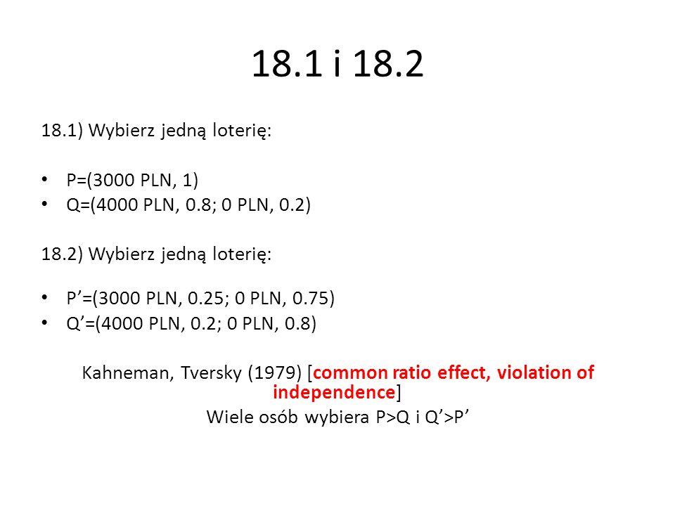 18.1 i 18.2 18.1) Wybierz jedną loterię: P=(3000 PLN, 1) Q=(4000 PLN, 0.8; 0 PLN, 0.2) 18.2) Wybierz jedną loterię: P=(3000 PLN, 0.25; 0 PLN, 0.75) Q=