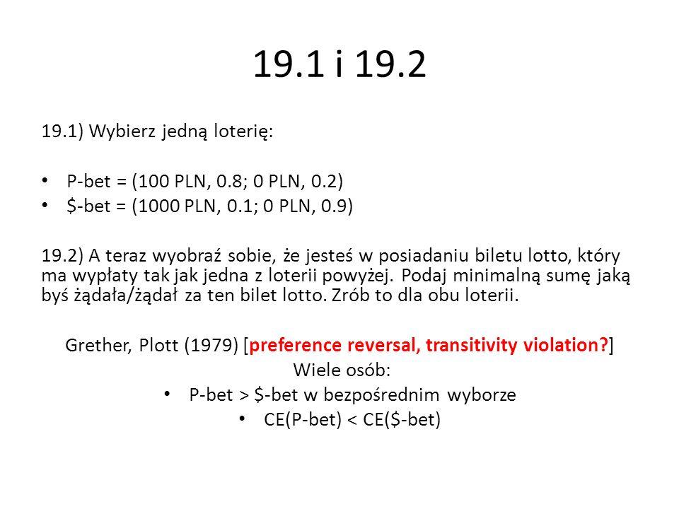 19.1 i 19.2 19.1) Wybierz jedną loterię: P-bet = (100 PLN, 0.8; 0 PLN, 0.2) $-bet = (1000 PLN, 0.1; 0 PLN, 0.9) 19.2) A teraz wyobraź sobie, że jesteś