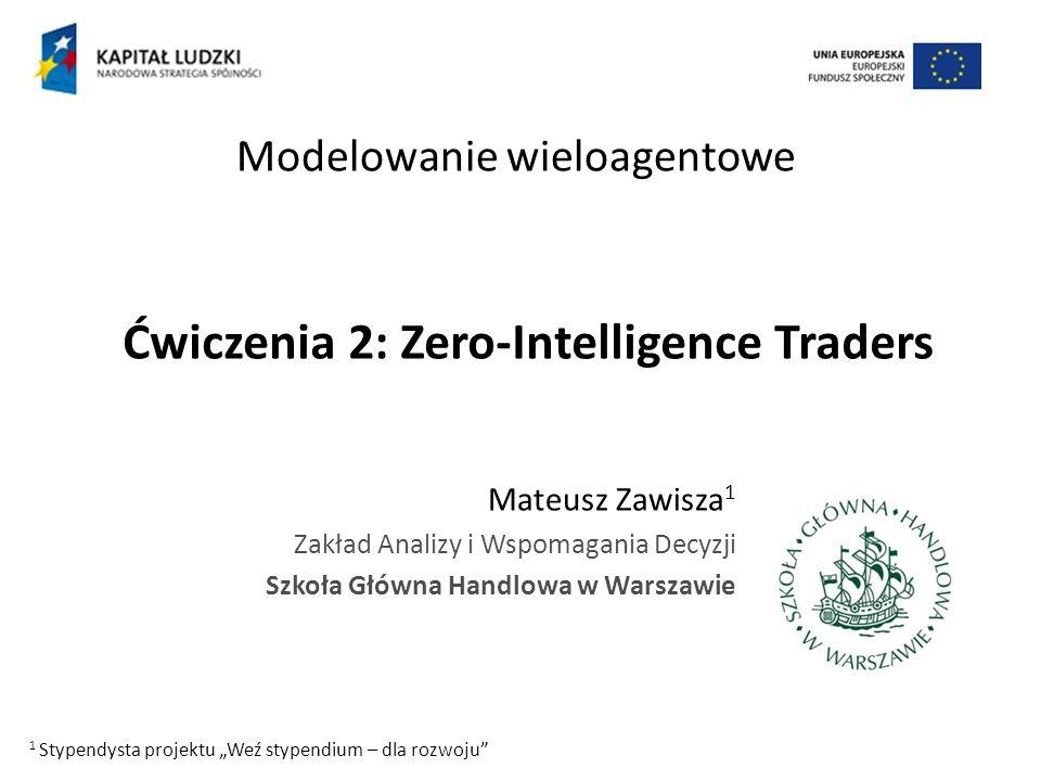 Ćwiczenia 2: Zero-Intelligence Traders Mateusz Zawisza 1 Zakład Analizy i Wspomagania Decyzji Szkoła Główna Handlowa w Warszawie Modelowanie wieloagen