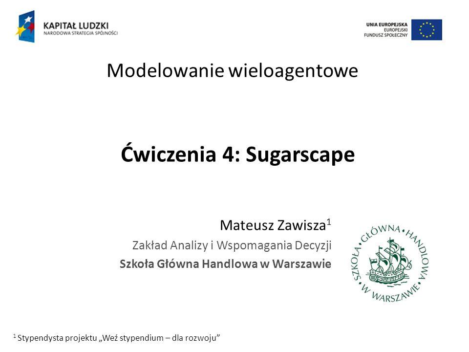 Ćwiczenia 4: Sugarscape Mateusz Zawisza 1 Zakład Analizy i Wspomagania Decyzji Szkoła Główna Handlowa w Warszawie Modelowanie wieloagentowe 1 Stypendy