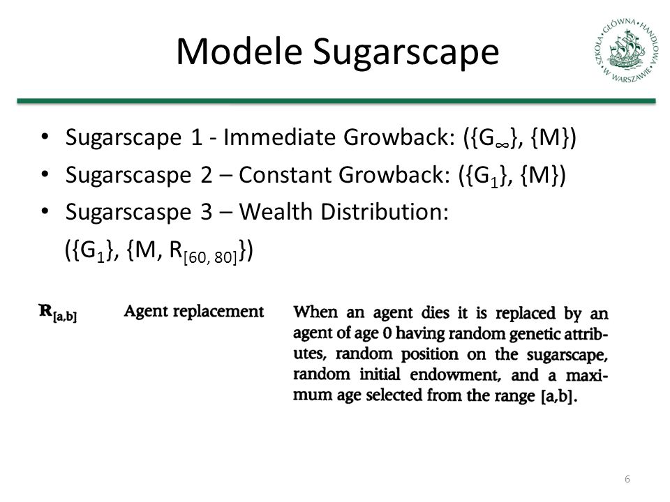 Modele Sugarscape Sugarscape 1 - Immediate Growback: ({G }, {M}) Sugarscaspe 2 – Constant Growback: ({G 1 }, {M}) Sugarscaspe 3 – Wealth Distribution: ({G 1 }, {M, R [60, 80] }) 6