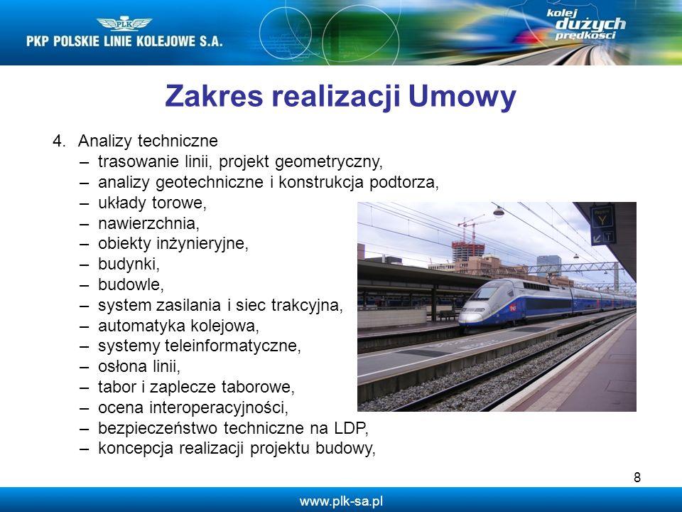 www.plk-sa.pl 8 Zakres realizacji Umowy 4.Analizy techniczne – trasowanie linii, projekt geometryczny, – analizy geotechniczne i konstrukcja podtorza,