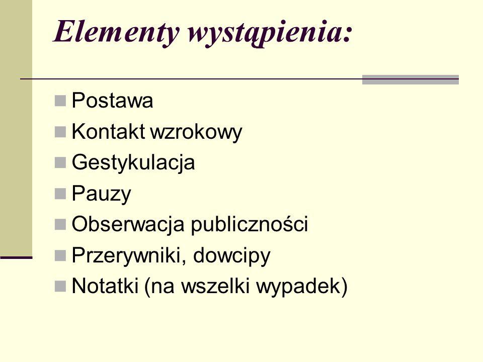 Elementy wystąpienia: Postawa Kontakt wzrokowy Gestykulacja Pauzy Obserwacja publiczności Przerywniki, dowcipy Notatki (na wszelki wypadek)